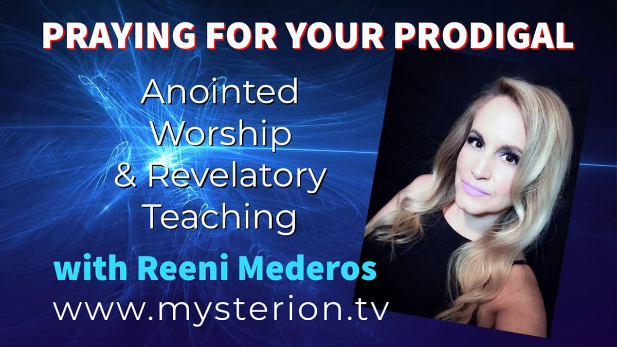 Praying For Your Prodigal – Anointed Worship & Revelatory Teaching with Reeni Mederos (MUST SEE THIS!)